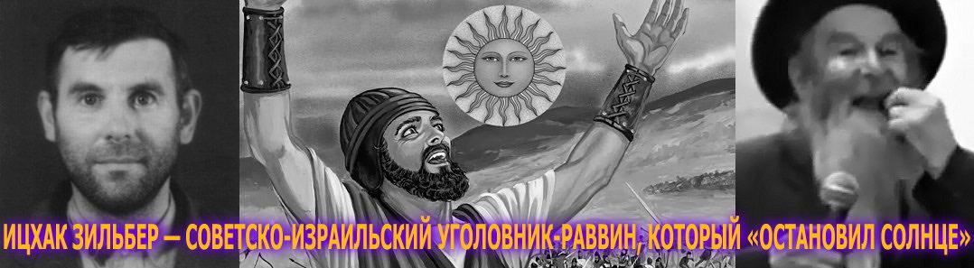 ИЦХАК ЗИЛЬБЕР — СОВЕТСКО-ИЗРАИЛЬСКИЙ УГОЛОВНИК-РАВВИН, КОТОРЫЙ «ОСТАНОВИЛ СОЛНЦЕ»